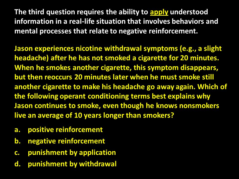 The third question requires the ability to apply understood information in a real-life situation that involves behaviors and mental processes that relate to negative reinforcement. Jason experiences nicotine withdrawal symptoms (e.g., a slight headache) after he has not smoked a cigarette for 20 minutes. When he smokes another cigarette, this symptom disappears, but then reoccurs 20 minutes later when he must smoke still another cigarette to make his headache go away again. Which of the following operant conditioning terms best explains why Jason continues to smoke, even though he knows nonsmokers live an average of 10 years longer than smokers