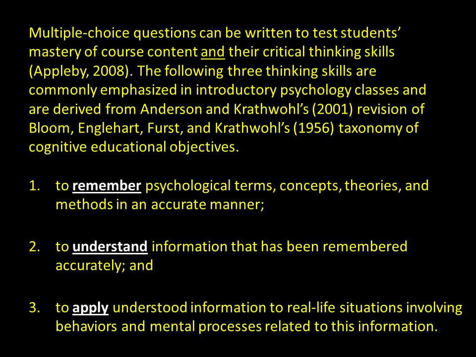 Multiple-choice questions can be written to test students' mastery of course content and their critical thinking skills (Appleby, 2008). The following three thinking skills are commonly emphasized in introductory psychology classes and are derived from Anderson and Krathwohl's (2001) revision of Bloom, Englehart, Furst, and Krathwohl's (1956) taxonomy of cognitive educational objectives.