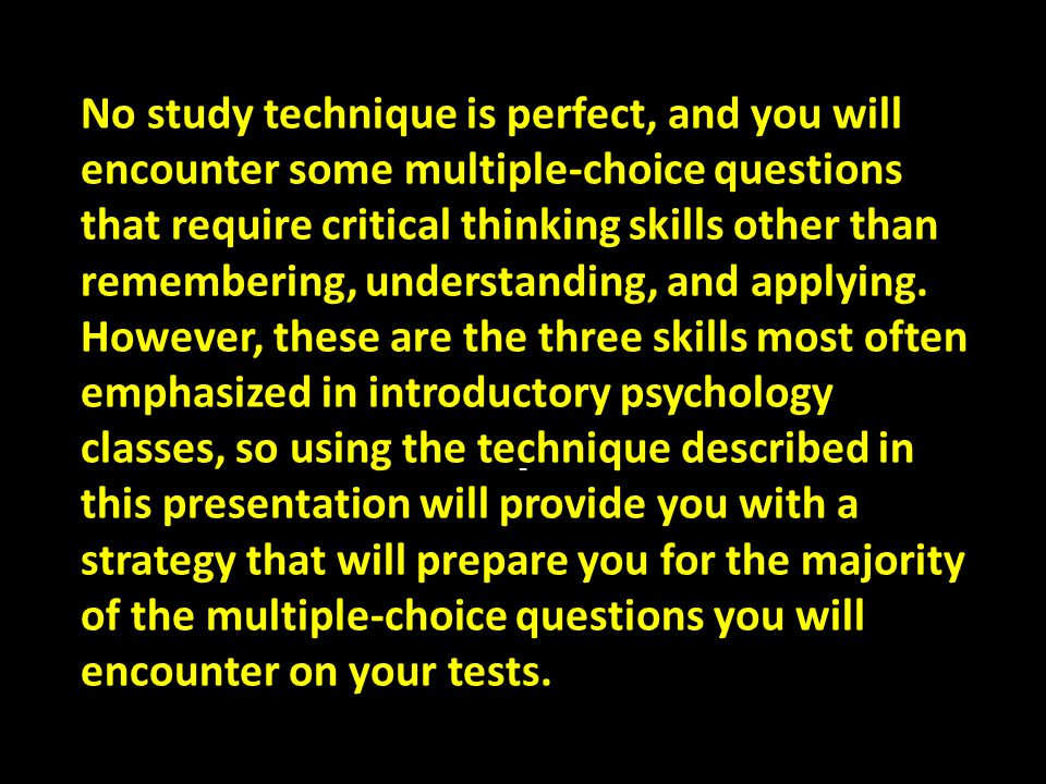No study technique is perfect, and you will encounter some multiple-choice questions that require critical thinking skills other than remembering, understanding, and applying. However, these are the three skills most often emphasized in introductory psychology classes, so using the technique described in this presentation will provide you with a strategy that will prepare you for the majority of the multiple-choice questions you will encounter on your tests.