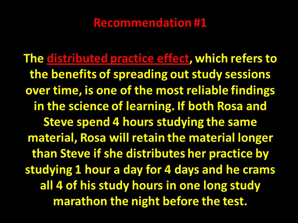Recommendation #1 The distributed practice effect, which refers to the benefits of spreading out study sessions over time, is one of the most reliable findings in the science of learning.