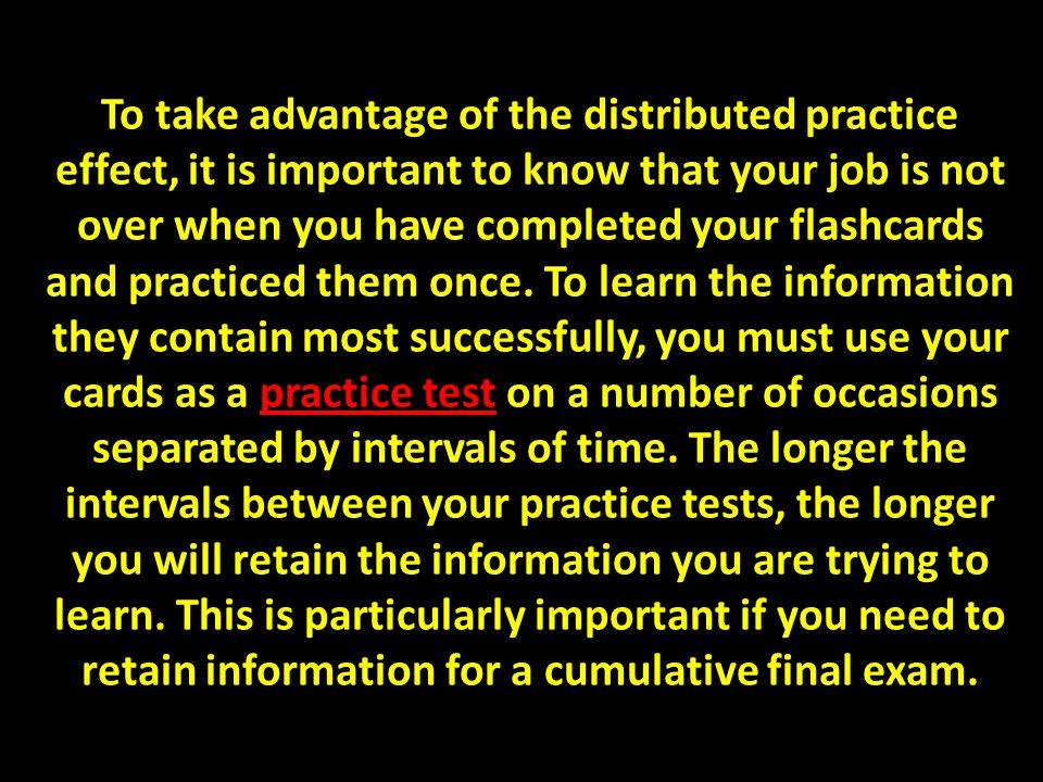 To take advantage of the distributed practice effect, it is important to know that your job is not over when you have completed your flashcards and practiced them once.