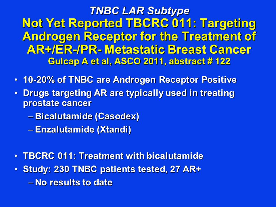 TNBC LAR Subtype Not Yet Reported TBCRC 011: Targeting Androgen Receptor for the Treatment of AR+/ER-/PR- Metastatic Breast Cancer Gulcap A et al, ASCO 2011, abstract # 122