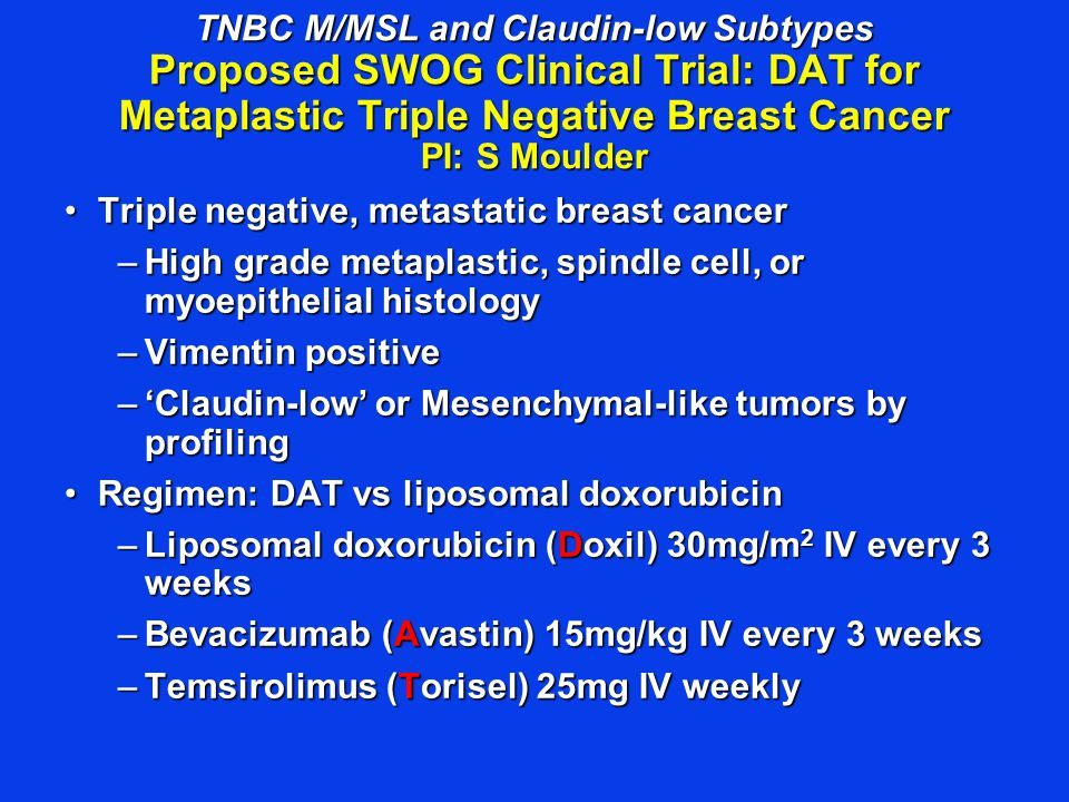 TNBC M/MSL and Claudin-low Subtypes Proposed SWOG Clinical Trial: DAT for Metaplastic Triple Negative Breast Cancer PI: S Moulder