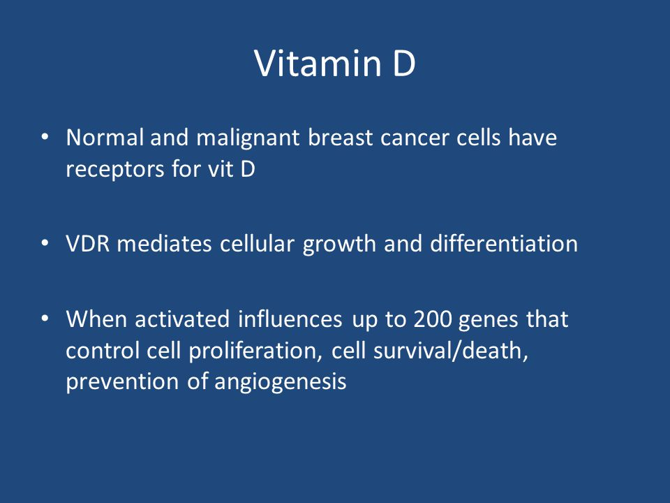 Vitamin D Normal and malignant breast cancer cells have receptors for vit D. VDR mediates cellular growth and differentiation.
