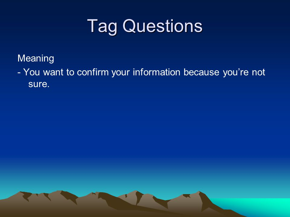 Tag Questions Meaning - You want to confirm your information because you're not sure.