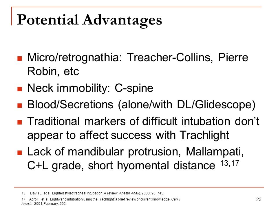 Potential Advantages Micro/retrognathia: Treacher-Collins, Pierre Robin, etc. Neck immobility: C-spine.