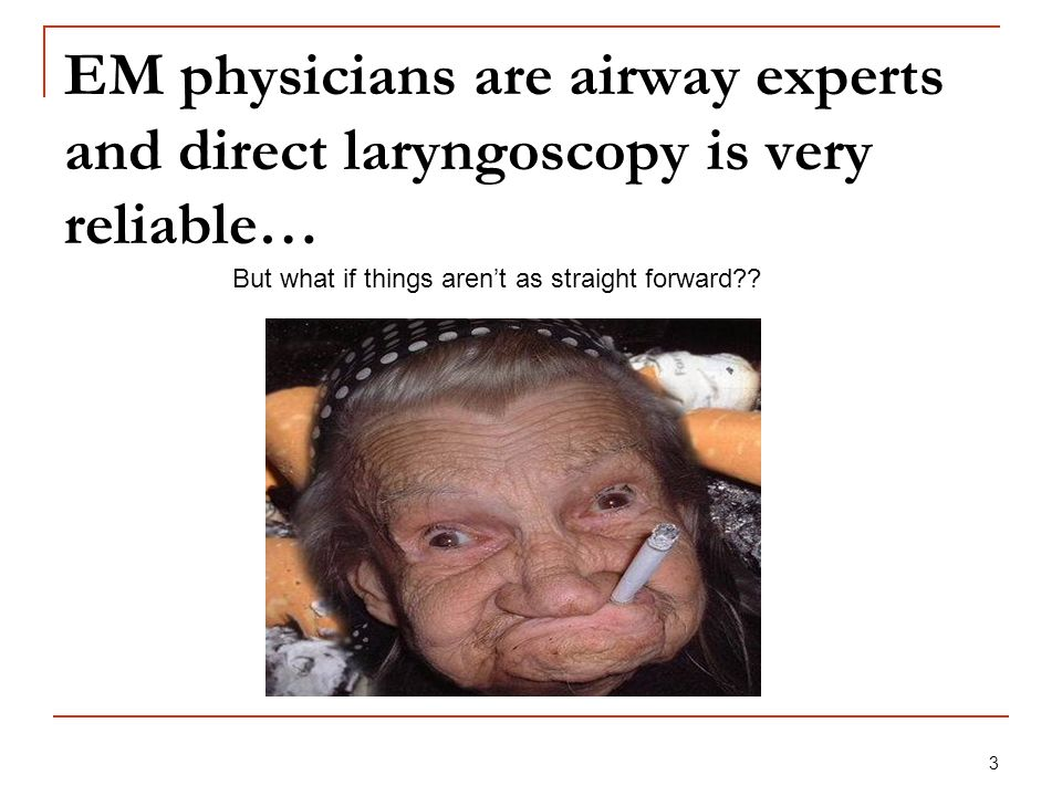 EM physicians are airway experts and direct laryngoscopy is very reliable…