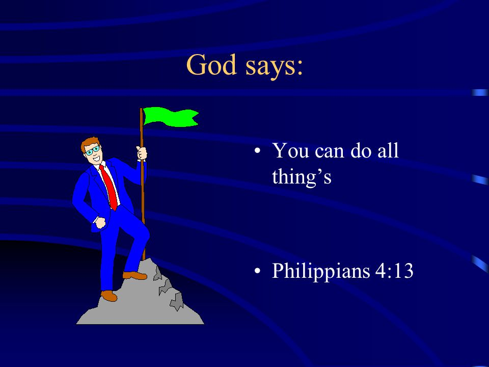 God says: You can do all thing's Philippians 4:13