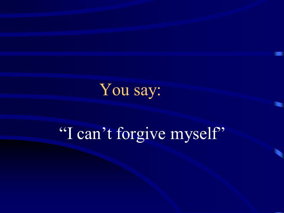 I can't forgive myself