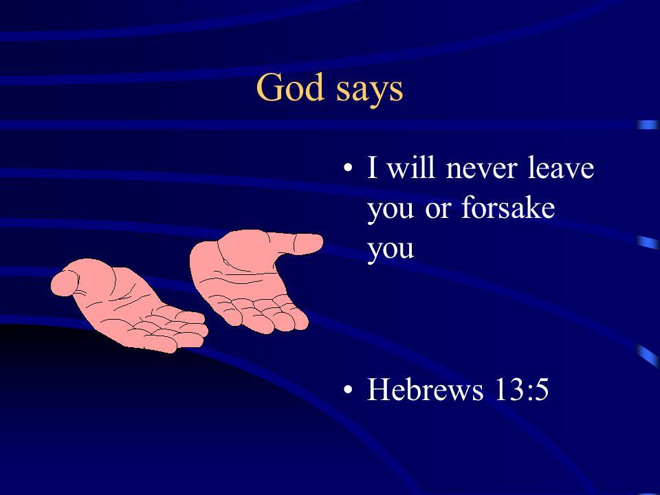 God says I will never leave you or forsake you Hebrews 13:5