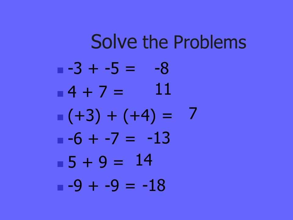 Solve the Problems -3 + -5 = 4 + 7 = (+3) + (+4) = -6 + -7 = 5 + 9 =