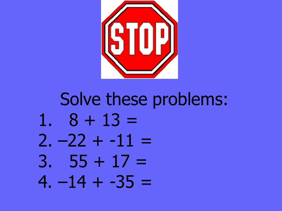 Solve these problems: 1. 8 + 13 = 2. –22 + -11 = 3. 55 + 17 = 4. –14 + -35 =