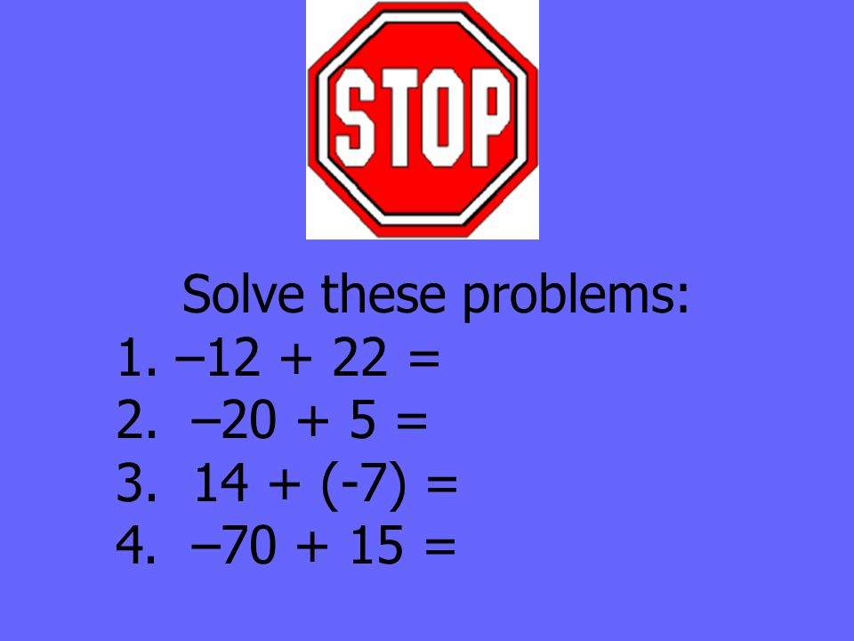 Solve these problems: 1. –12 + 22 = 2. –20 + 5 = 3. 14 + (-7) = 4. –70 + 15 =