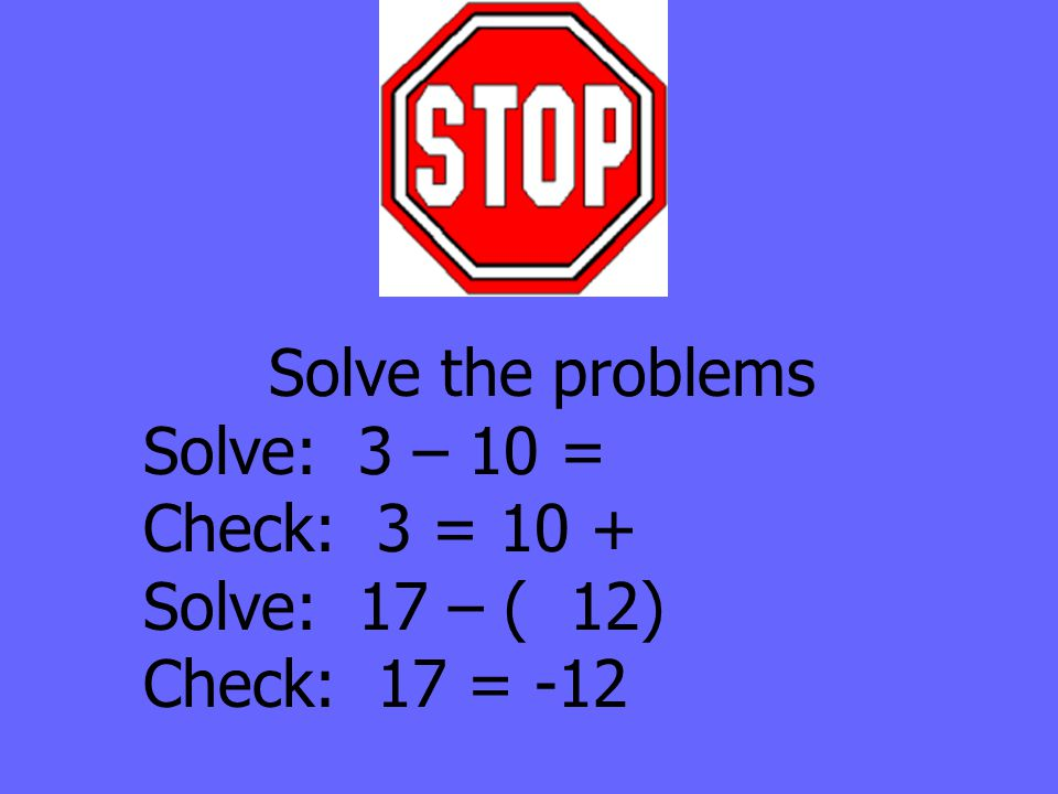Solve the problems Solve: 3 – 10 = Check: 3 = 10 + Solve: 17 – ( 12) Check: 17 = -12