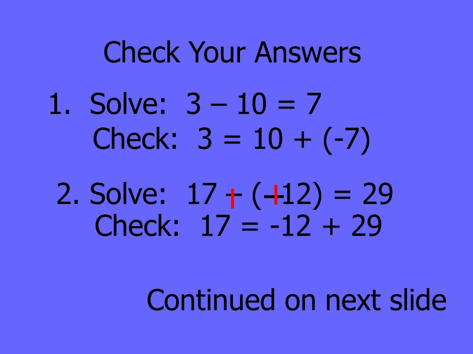 Check Your Answers 1. Solve: 3 – 10 = 7. Check: 3 = 10 + (-7) 2. Solve: 17 – ( 12) = 29. Check: 17 = -12 + 29.