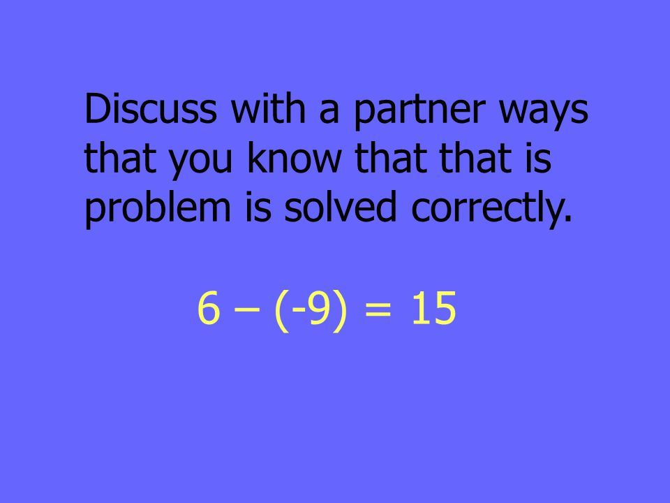6 – (-9) = 15 Discuss with a partner ways that you know that that is