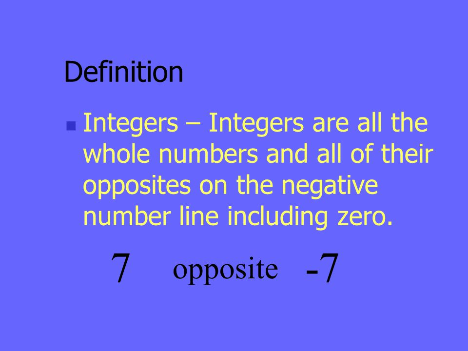 Definition Integers – Integers are all the whole numbers and all of their opposites on the negative number line including zero.