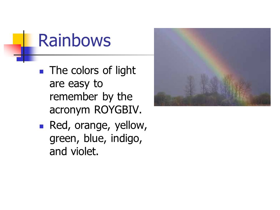 Rainbows The colors of light are easy to remember by the acronym ROYGBIV.