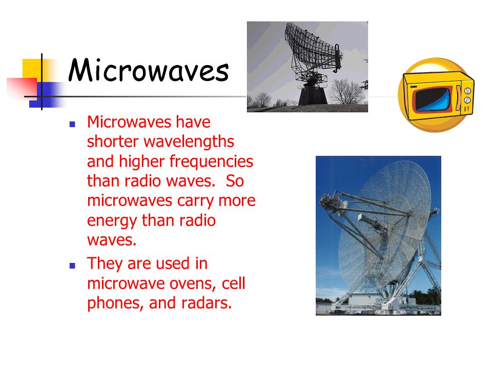 Microwaves Microwaves have shorter wavelengths and higher frequencies than radio waves. So microwaves carry more energy than radio waves.