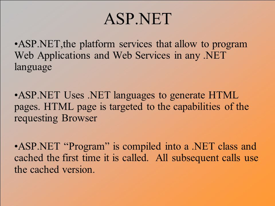 ASP.NET ASP.NET,the platform services that allow to program Web Applications and Web Services in any .NET language.