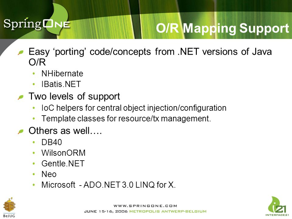O/R Mapping Support Easy 'porting' code/concepts from .NET versions of Java O/R. NHibernate. IBatis.NET.