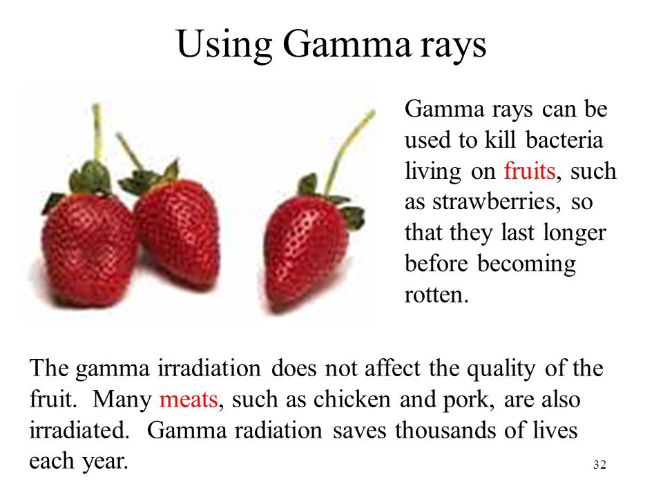 Using Gamma rays Gamma rays can be used to kill bacteria living on fruits, such as strawberries, so that they last longer before becoming rotten.