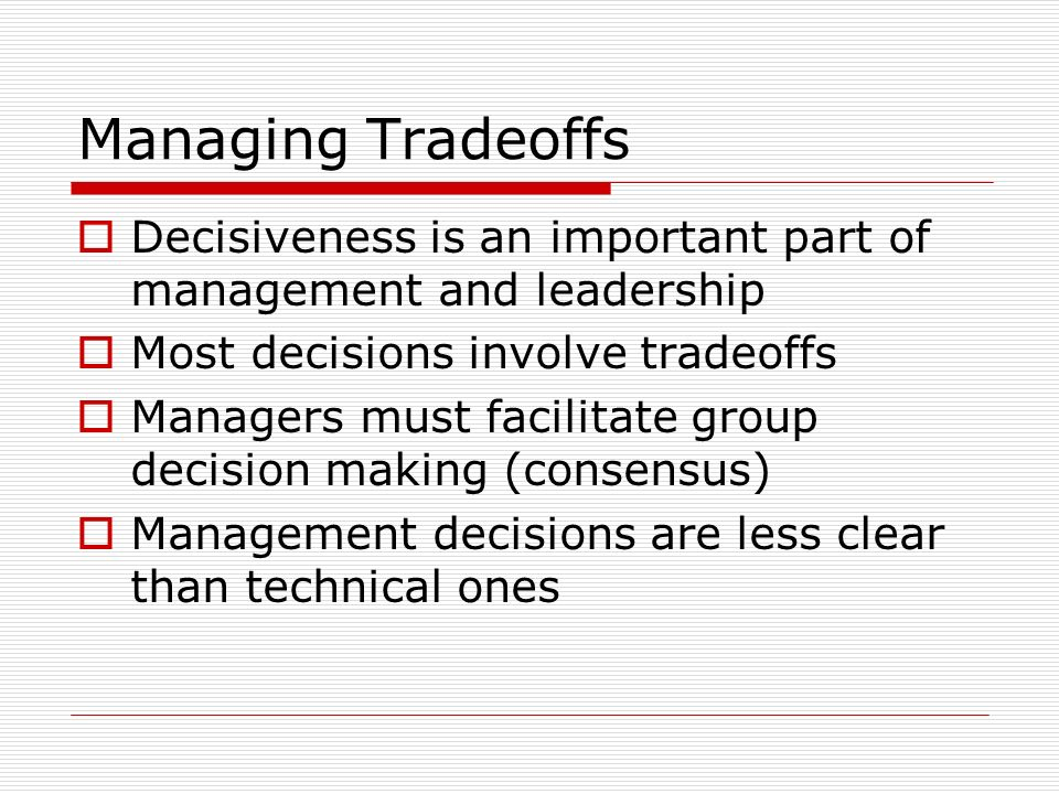 Managing TradeoffsDecisiveness is an important part of management and leadership. Most decisions involve tradeoffs.