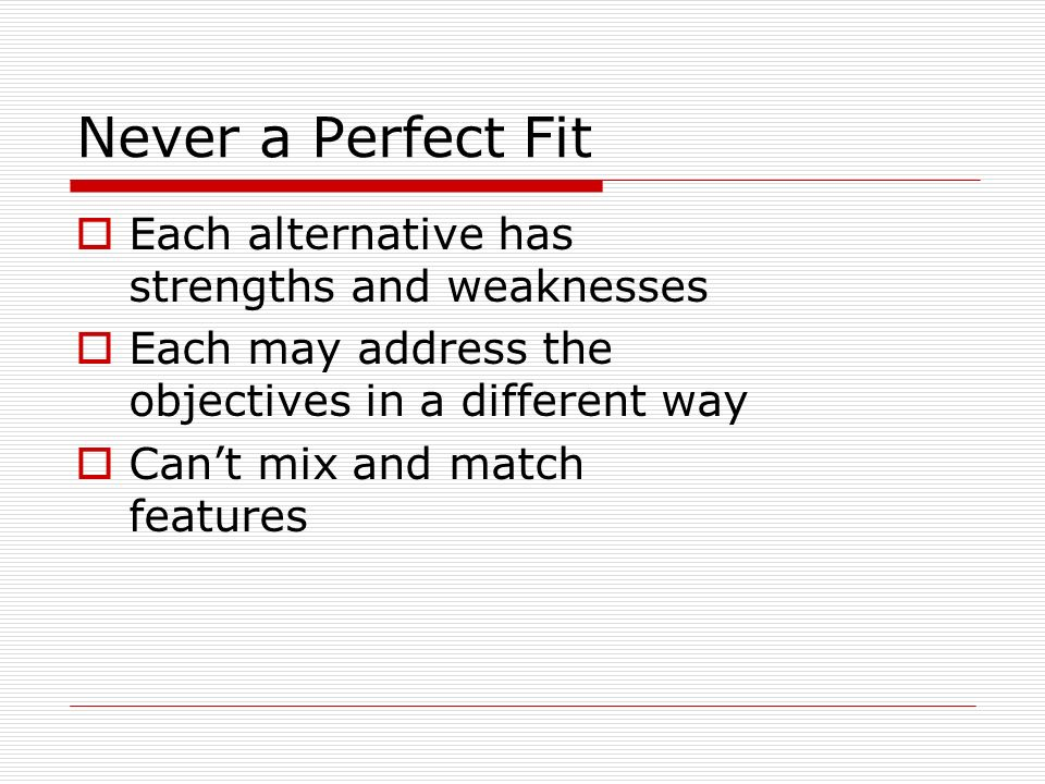 Never a Perfect Fit Each alternative has strengths and weaknesses