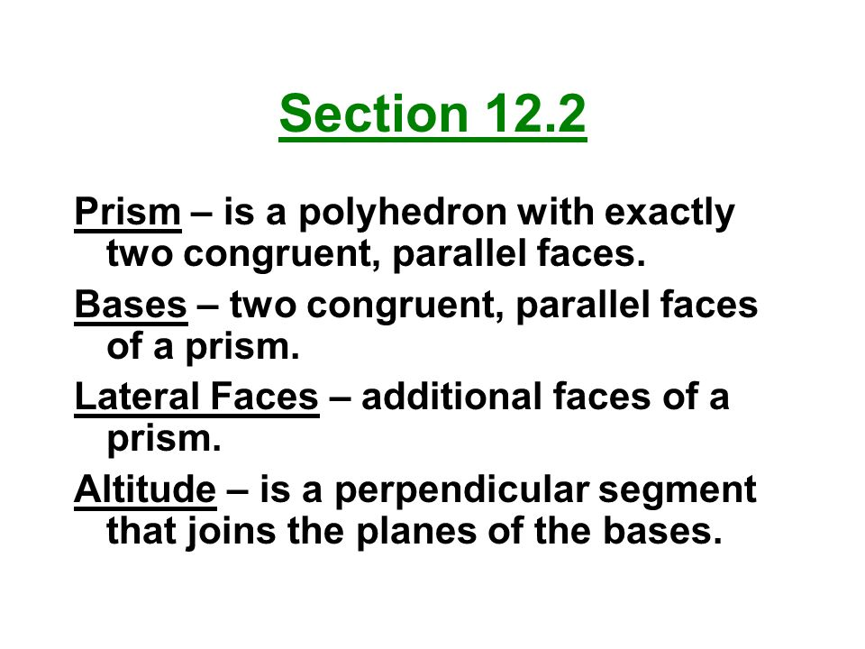 Section 12.2 Prism – is a polyhedron with exactly two congruent, parallel faces. Bases – two congruent, parallel faces of a prism.
