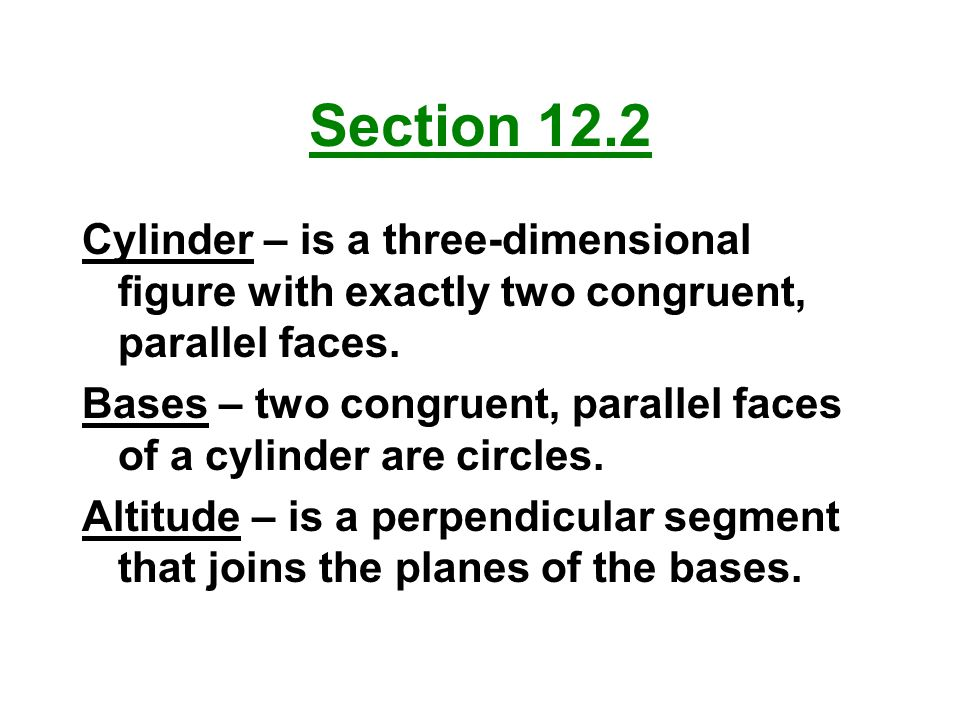 Section 12.2 Cylinder – is a three-dimensional figure with exactly two congruent, parallel faces.