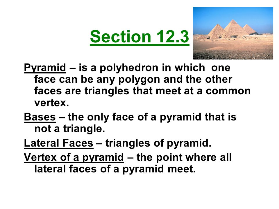 Section 12.3 Pyramid – is a polyhedron in which one face can be any polygon and the other faces are triangles that meet at a common vertex.