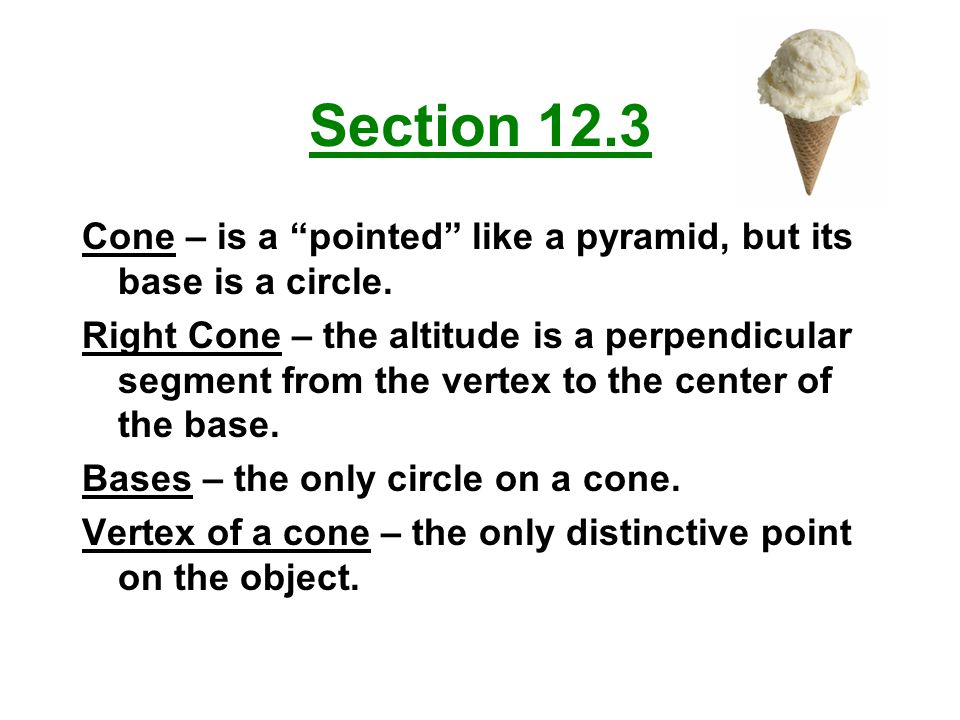 Section 12.3 Cone – is a pointed like a pyramid, but its base is a circle.