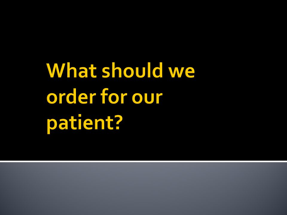 What should we order for our patient
