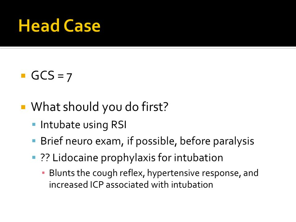 Head Case GCS = 7 What should you do first Intubate using RSI