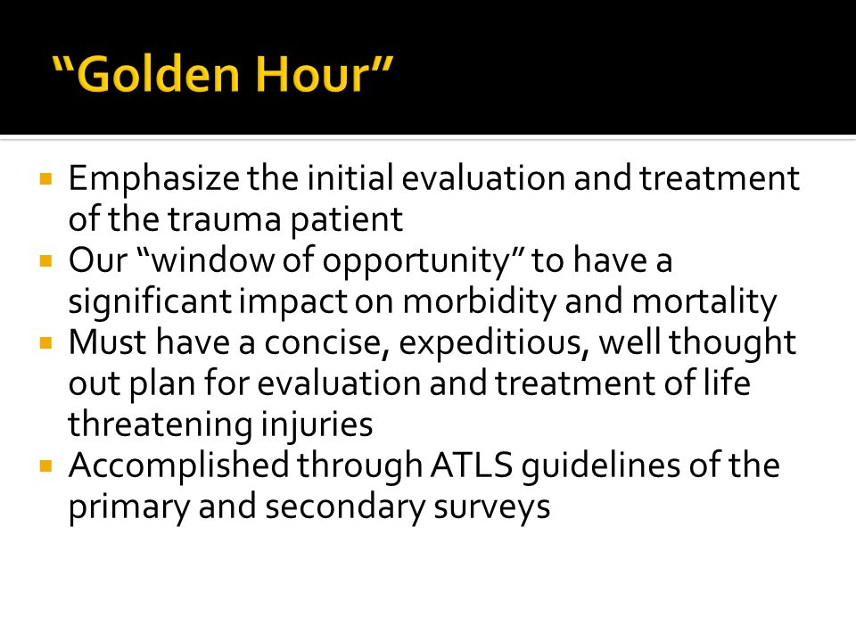 Golden Hour Emphasize the initial evaluation and treatment of the trauma patient.
