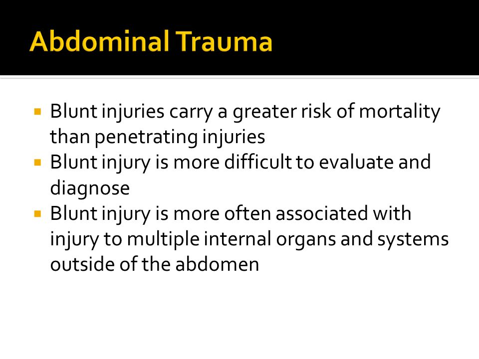 Abdominal TraumaBlunt injuries carry a greater risk of mortality than penetrating injuries. Blunt injury is more difficult to evaluate and diagnose.