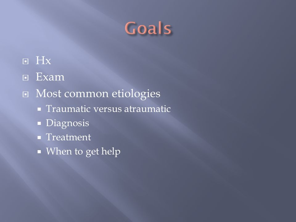 Goals Hx Exam Most common etiologies Traumatic versus atraumatic