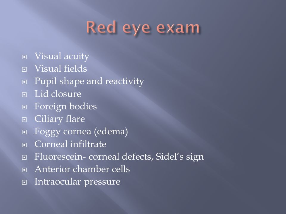 Red eye exam Visual acuity Visual fields Pupil shape and reactivity