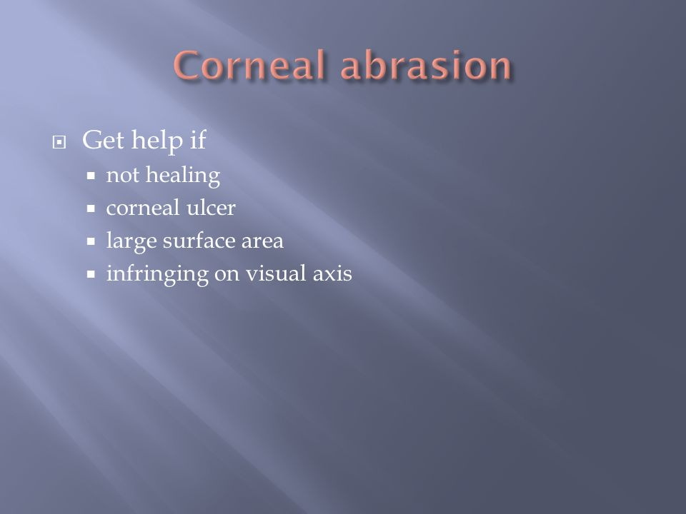 Corneal abrasion Get help if not healing corneal ulcer