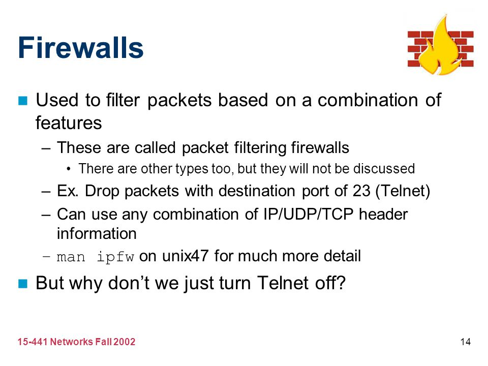 Firewalls Used to filter packets based on a combination of features