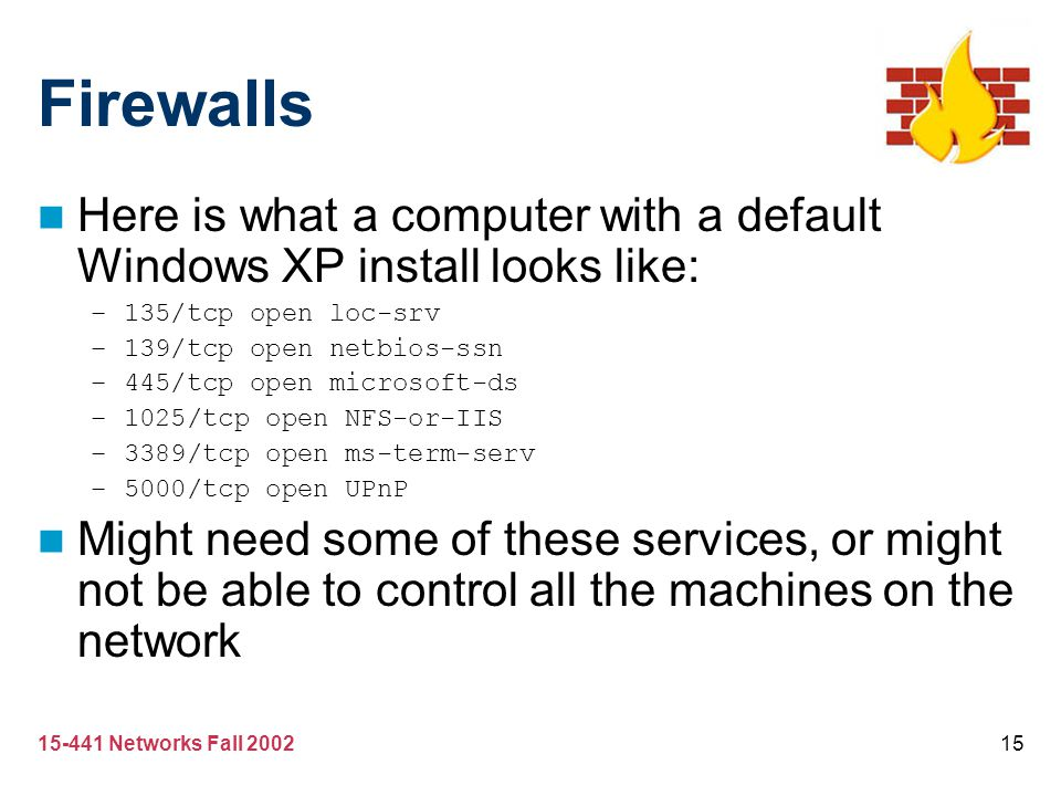 Firewalls Here is what a computer with a default Windows XP install looks like: 135/tcp open loc-srv.