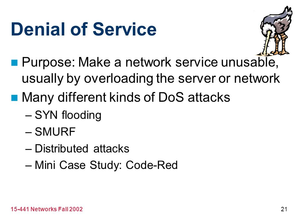 Denial of Service Purpose: Make a network service unusable, usually by overloading the server or network.