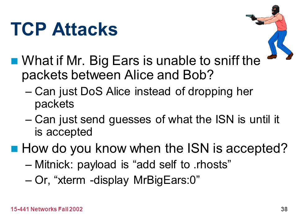 TCP Attacks What if Mr. Big Ears is unable to sniff the packets between Alice and Bob Can just DoS Alice instead of dropping her packets.