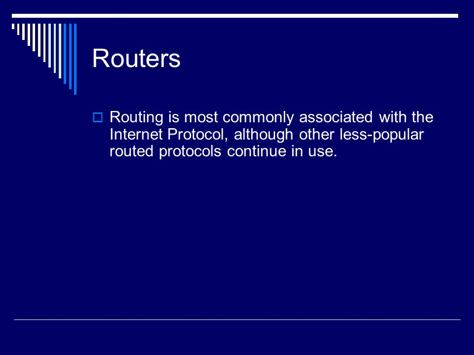 Routers Routing is most commonly associated with the Internet Protocol, although other less-popular routed protocols continue in use.
