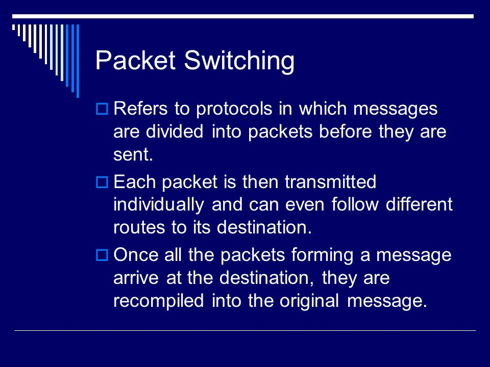 Packet Switching Refers to protocols in which messages are divided into packets before they are sent.