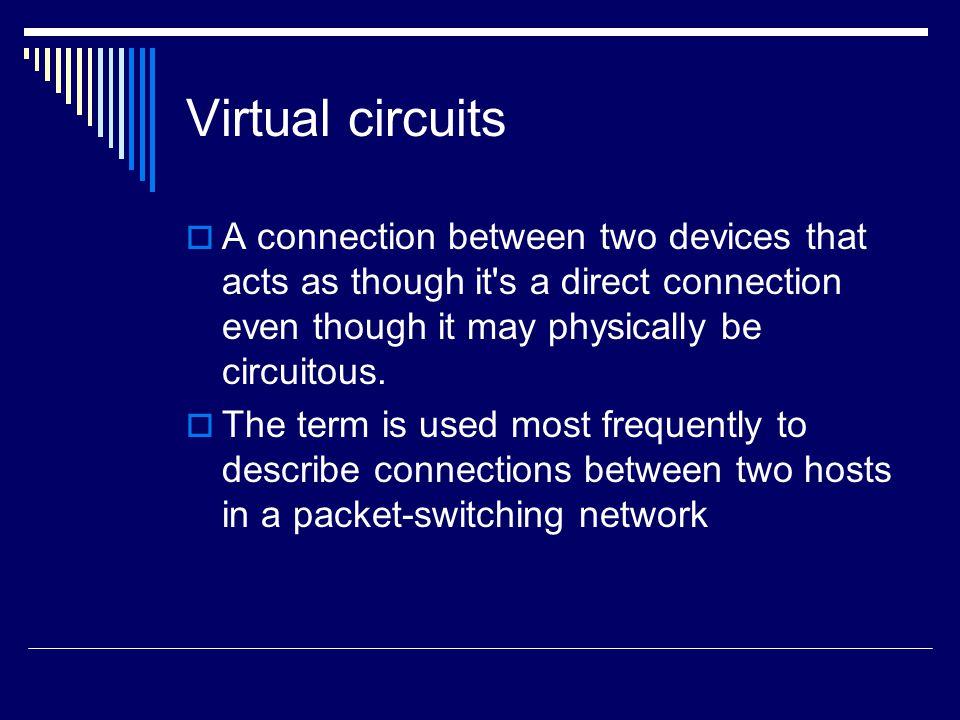 Virtual circuits A connection between two devices that acts as though it s a direct connection even though it may physically be circuitous.