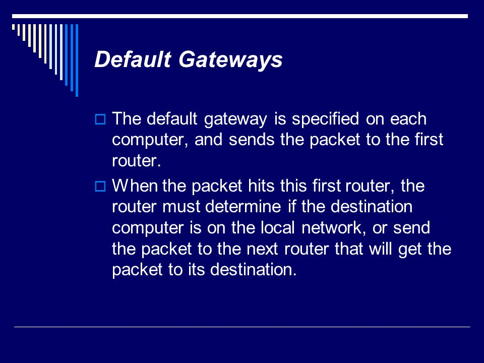Default Gateways The default gateway is specified on each computer, and sends the packet to the first router.