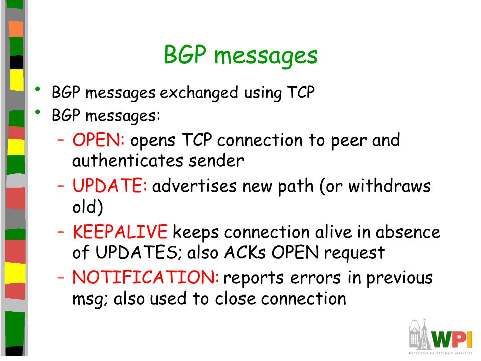 BGP messages BGP messages exchanged using TCP. BGP messages: OPEN: opens TCP connection to peer and authenticates sender.