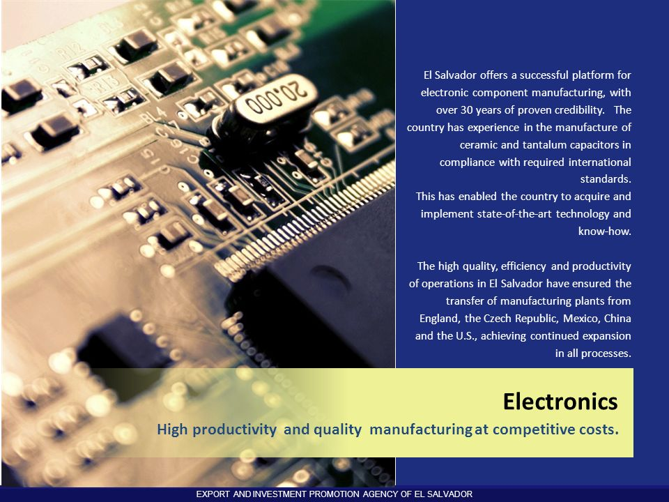 El Salvador offers a successful platform for electronic component manufacturing, with over 30 years of proven credibility. The country has experience in the manufacture of ceramic and tantalum capacitors in compliance with required international standards.