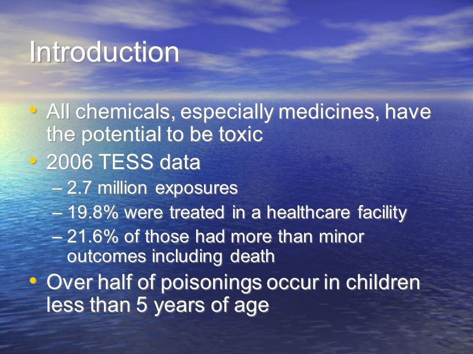 Introduction All chemicals, especially medicines, have the potential to be toxic TESS data. 2.7 million exposures.